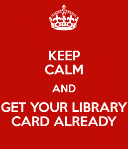 """Keep Calm and Get Your Library Card Already."""